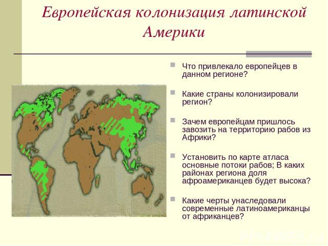 Европейская колонизация латинской Америки Что привлекало европейцев в данном регионе? Какие страны колонизировали регион? Зачем европейцам пришлось завозить на территорию рабов из Африки? Установить по карте атласа основные потоки рабов; В каких рай…