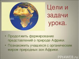 Продолжить формирование представлений о природе Африки. Познакомить учащихся с о