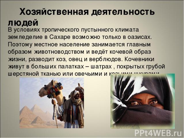 Хозяйственная деятельность людей В условиях тропического пустынного климата земледелие в Сахаре возможно только в оазисах. Поэтому местное население занимается главным образом животноводством и ведёт кочевой образ жизни, разводит коз, овец и верблюд…