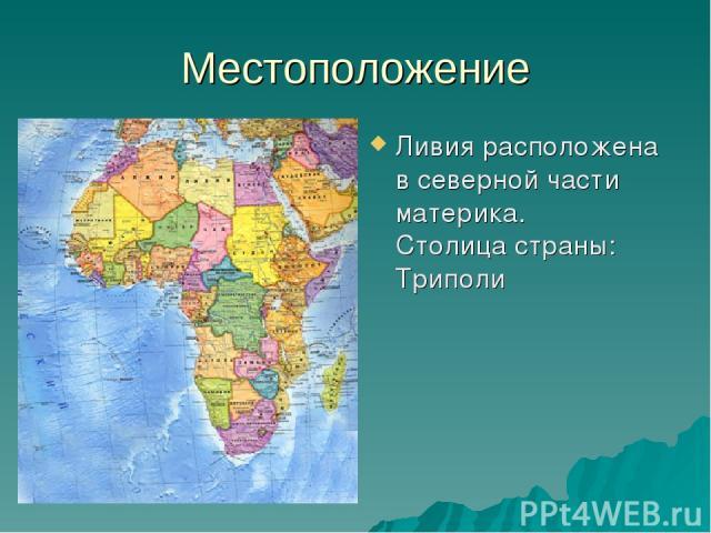 Местоположение Ливия расположена в северной части материка. Столица страны: Триполи