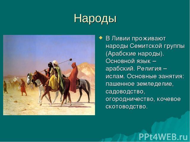 Народы В Ливии проживают народы Семитской группы (Арабские народы). Основной язык – арабский. Религия – ислам. Основные занятия: пашенное земледелие, садоводство, огородничество, кочевое скотоводство.