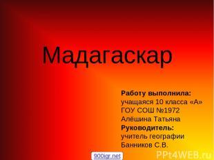 Мадагаскар Работу выполнила: учащаяся 10 класса «А» ГОУ СОШ №1972 Алёшина Татьян