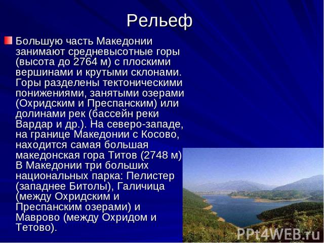 Рельеф Большую часть Македонии занимают средневысотные горы (высота до 2764 м) с плоскими вершинами и крутыми склонами. Горы разделены тектоническими понижениями, занятыми озерами (Охридским и Преспанским) или долинами рек (бассейн реки Вардар и др.…