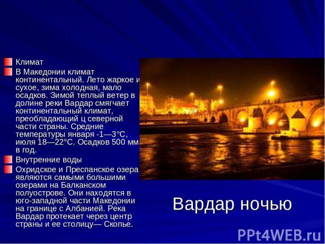 Вардар ночью Климат В Македонии климат континентальный. Лето жаркое и сухое, зима холодная, мало осадков. Зимой теплый ветер в долине реки Вардар смягчает континентальный климат, преобладающий ц северной части страны. Средние температуры января -1—3…