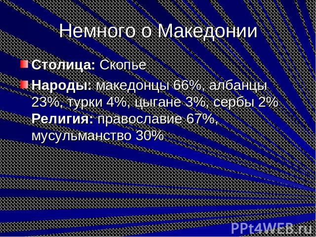 Немного о Македонии Столица:Скопье Народы:македонцы 66%, албанцы 23%, турки 4%, цыгане 3%, сербы 2% Религия:православие 67%, мусульманство 30%