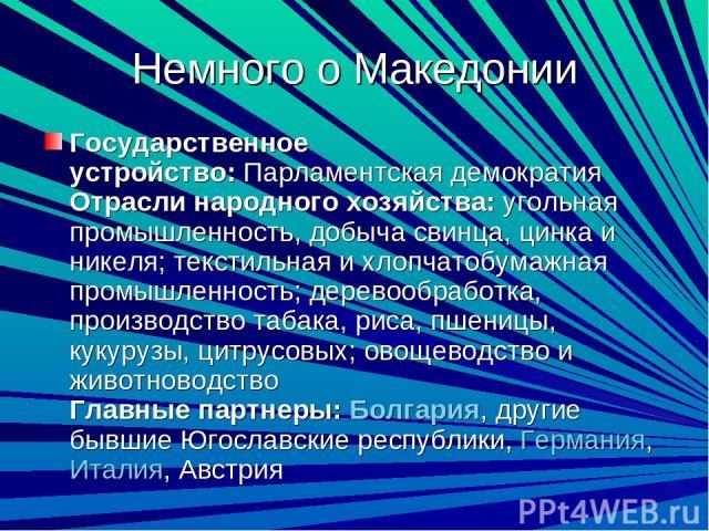 Немного о Македонии Государственное устройство:Парламентская демократия Отрасли народного хозяйства:угольная промышленность, добыча свинца, цинка и никеля; текстильная и хлопчатобумажная промышленность; деревообработка, производство табака, риса, …