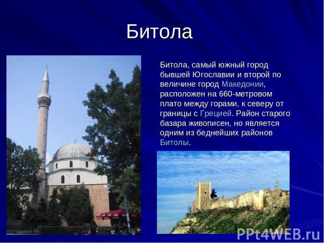 Битола Битола, самый южный город бывшей Югославии и второй по величине город Македонии, расположен на 660-метровом плато между горами, к северу от границы с Грецией. Район старого базара живописен, но является одним из беднейших районов Битолы.