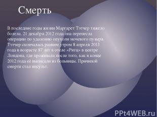 В последние годы жизни Маргарет Тэтчер тяжело болела. 21 декабря 2012 года она п