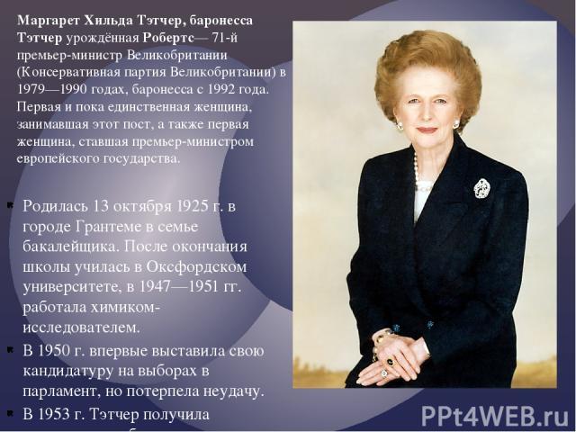 Родилась 13 октября 1925 г. в городе Грантеме в семье бакалейщика. После окончания школы училась в Оксфордском университете, в 1947—1951 гг. работала химиком-исследователем. В 1950 г. впервые выставила свою кандидатуру на выборах в парламент, но пот…
