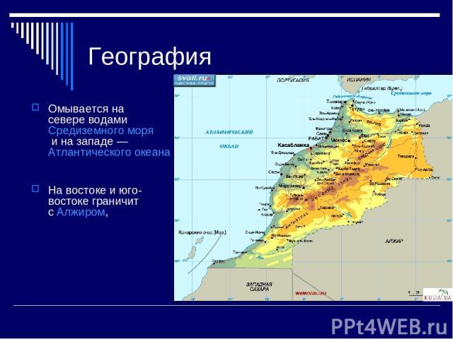 География Омывается на севере водами Средиземного моря и на западе — Атлантического океана На востоке и юго-востоке граничит с Алжиром,