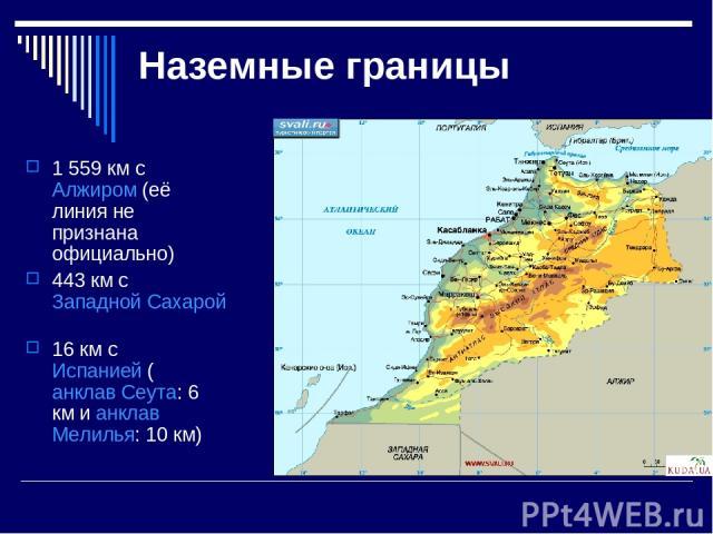 Наземные границы 1 559 км с Алжиром (её линия не признана официально) 443 км с Западной Сахарой 16 км с Испанией (анклав Сеута: 6 км и анклав Мелилья: 10 км)
