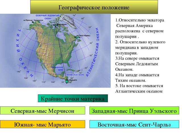 Географическое положение 1.Относительно экватора Северная Америка расположена с северном полушарии . 2. Относительно нулевого меридиана в западном полушарии. 3.На севере омывается Северным Ледовитым Океаном. 4.На западе омывается Тихим океаном. 5. Н…