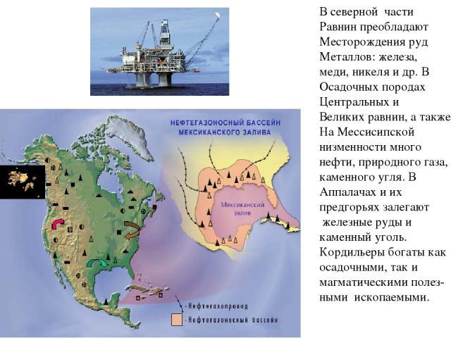 В северной части Равнин преобладают Месторождения руд Металлов: железа, меди, никеля и др. В Осадочных породах Центральных и Великих равнин, а также На Мессисипской низменности много нефти, природного газа, каменного угля. В Аппалачах и их предгорья…