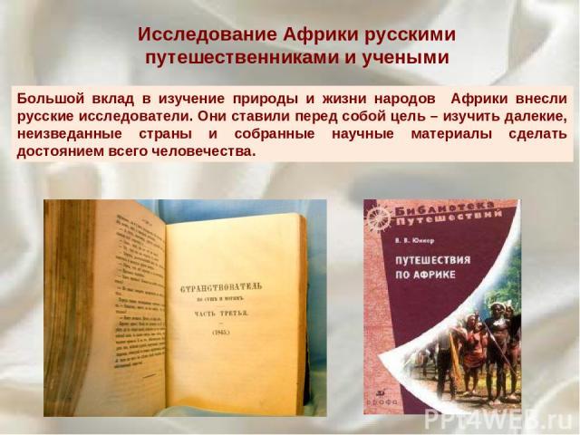 Исследование Африки русскими путешественниками и учеными Большой вклад в изучение природы и жизни народов Африки внесли русские исследователи. Они ставили перед собой цель – изучить далекие, неизведанные страны и собранные научные материалы сделать …