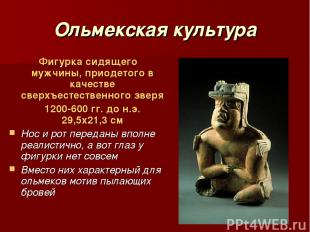 Ольмекская культура Фигурка сидящего мужчины, приодетого в качестве сверхъестест