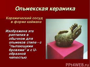 Ольмекская керамика Керамический сосуд в форме каймана Изображена эта рептилия в