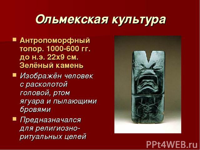 Ольмекская культура Антропоморфный топор. 1000-600 гг. до н.э. 22х9 см. Зелёный камень Изображён человек с расколотой головой, ртом ягуара и пылающими бровями Предназначался для религиозно-ритуальных целей