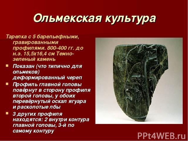 Ольмекская культура Тарелка с 5 барельефными, гравированными профилями. 800-400 гг. до н.э. 15,5х16,4 см Темно-зеленый камень Показан (что типично для ольмеков) деформированный череп Профиль главной головы повёрнут в сторону профиля второй головы, у…