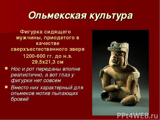 Ольмекская культура Фигурка сидящего мужчины, приодетого в качестве сверхъестественного зверя 1200-600 гг. до н.э. 29,5х21,3 см Нос и рот переданы вполне реалистично, а вот глаз у фигурки нет совсем Вместо них характерный для ольмеков мотив пылающих…