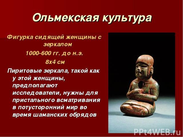 Ольмекская культура Фигурка сидящей женщины с зеркалом 1000-600 гг. до н.э. 8х4 см Пиритовые зеркала, такой как у этой женщины, предполагают исследователи, нужны для пристального всматривания в потусторонний мир во время шаманских обрядов
