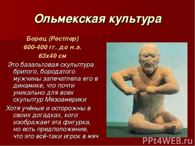 Ольмекская культура Борец (Рестлер) 600-400 гг. до н.э. 63х40 см Это базальтовая скульптура бритого, бородатого мужчины запечатлела его в динамике, что почти уникально для всех скульптур Мезоамерики Хотя учёные и осторожны в своих догадках, кого изо…