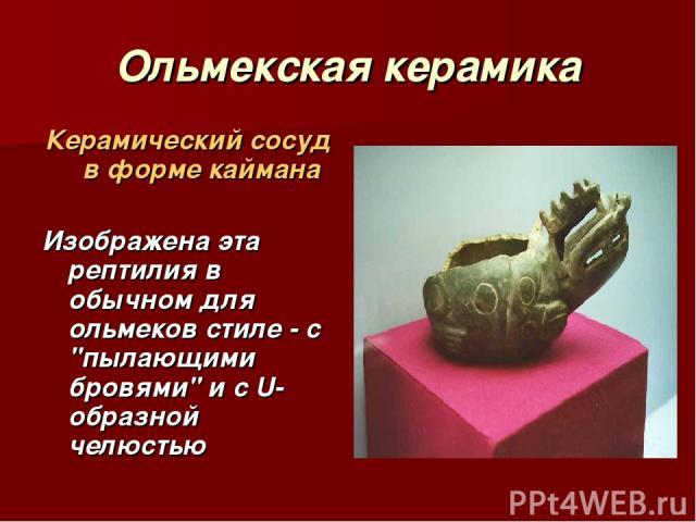 Ольмекская керамика Керамический сосуд в форме каймана Изображена эта рептилия в обычном для ольмеков стиле - с