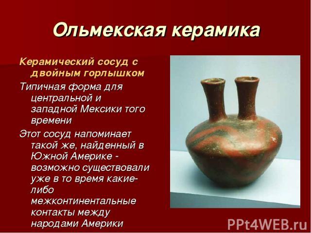 Ольмекская керамика Керамический сосуд с двойным горлышком Типичная форма для центральной и западной Мексики того времени Этот сосуд напоминает такой же, найденный в Южной Америке - возможно существовали уже в то время какие-либо межконтинентальные …