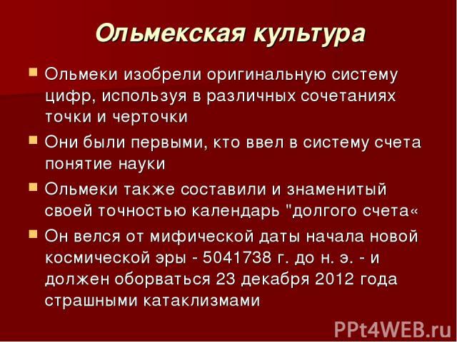 Ольмекская культура Ольмеки изобрели оригинальную систему цифр, используя в различных сочетаниях точки и черточки Они были первыми, кто ввел в систему счета понятие науки Ольмеки также составили и знаменитый своей точностью календарь