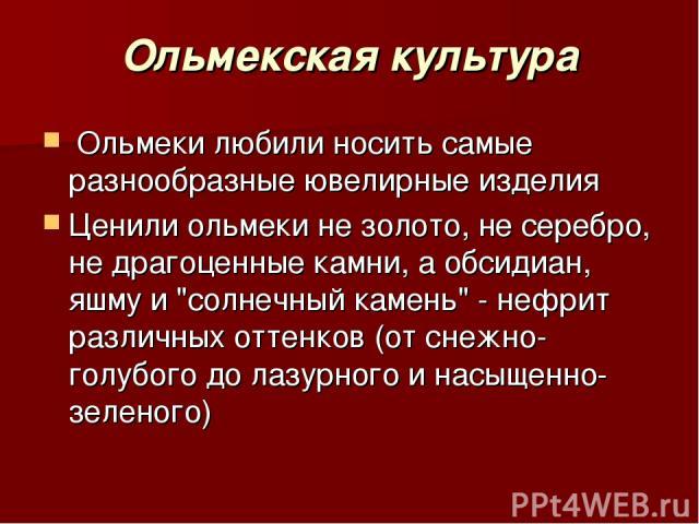 Ольмекская культура Ольмеки любили носить самые разнообразные ювелирные изделия Ценили ольмеки не золото, не серебро, не драгоценные камни, а обсидиан, яшму и