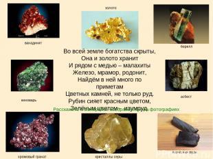 Во всей земле богатства скрыты, Она и золото хранит И рядом с медью – малахиты Ж