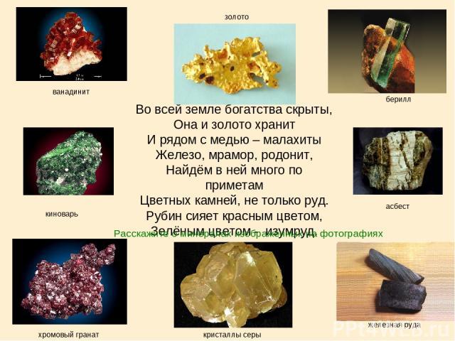 Во всей земле богатства скрыты, Она и золото хранит И рядом с медью – малахиты Железо, мрамор, родонит, Найдём в ней много по приметам Цветных камней, не только руд. Рубин сияет красным цветом, Зелёным цветом - изумруд. золото ванадинит берилл асбес…