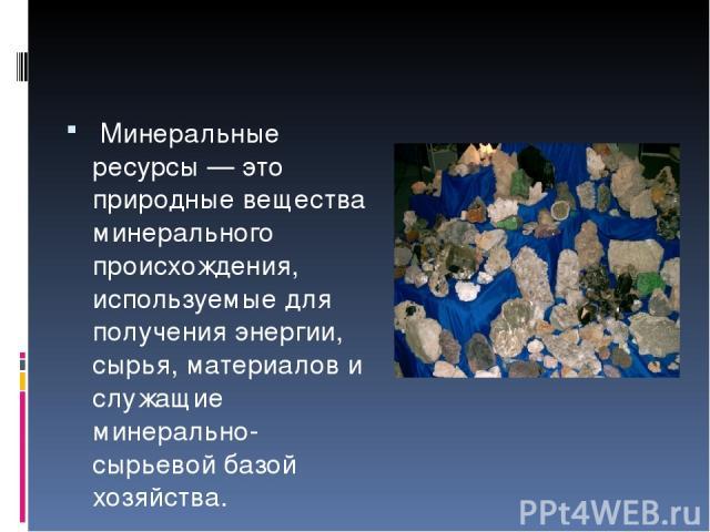Минеральные ресурсы — это природные вещества минерального происхождения, используемые для получения энергии, сырья, материалов и служащие минерально-сырьевой базой хозяйства.