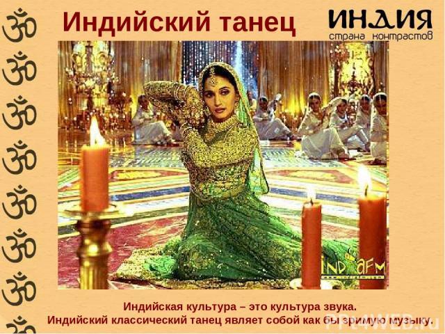 Индийский танец Индийская культура – это культура звука. Индийский классический танец являет собой как бы зримую музыку.