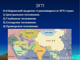 ЭГП Н.Н.Баранский выделил 4 разновидности ЭГП стран: 1) Центральное положение. 2