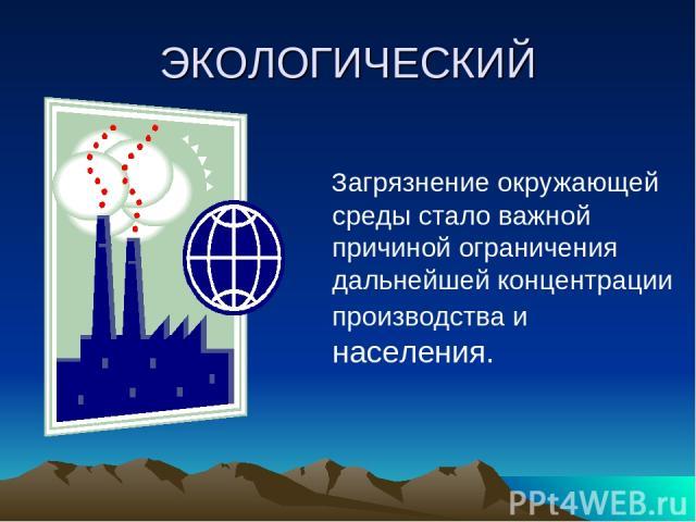 ЭКОЛОГИЧЕСКИЙ Загрязнение окружающей среды стало важной причиной ограничения дальнейшей концентрации производства и населения.