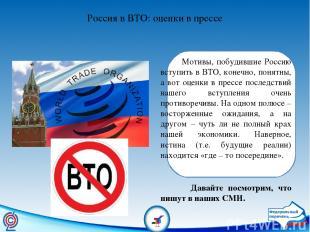 Россия в ВТО: оценки в прессе Мотивы, побудившие Россию вступить в ВТО, конечно,
