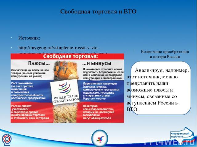 Свободная торговля и ВТО Источник: http://mygeog.ru/vstuplenie-rossii-v-vto-vsemirnaya-torgovaya-organizaciya-plyusy-i-minusy/ Возможные приобретения и потери России Анализируя, например, этот источник, можно представить наши возможные плюсы и минус…