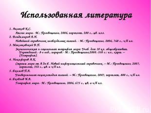 Использованная литература 1. Аксаков К.С. Атлас мира.- М.: Просвещение, 2006, пе