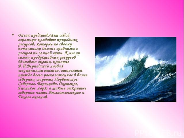 Океан представляет собой огромную кладовую природных ресурсов, которые по своему потенциалу вполне сравнимы с ресурсами земной суши. К числу самых продуктивных ресурсов Мирового океана, которые В.И.Вернадский назвал «сгущениями жизни», относятся пре…