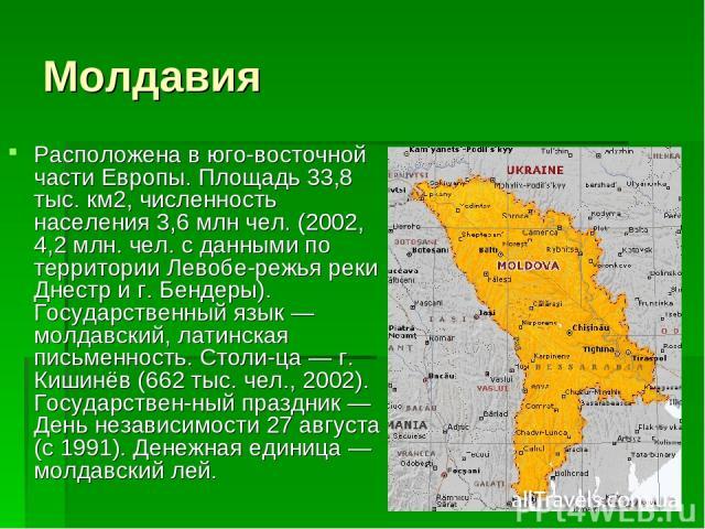 Молдавия Расположена в юго-восточной части Европы. Площадь 33,8 тыс. км2, численность населения 3,6 млн чел. (2002, 4,2 млн. чел. с данными по территории Левобе режья реки Днестр и г. Бендеры). Государственный язык — молдавский, латинская письменнос…