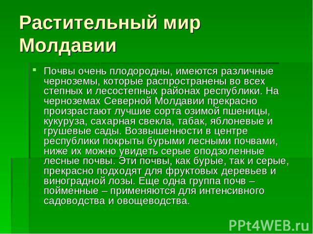Растительный мир Молдавии Почвы очень плодородны, имеются различные черноземы, которые распространены во всех степных и лесостепных районах республики. На черноземах Северной Молдавии прекрасно произрастают лучшие сорта озимой пшеницы, кукуруза, сах…