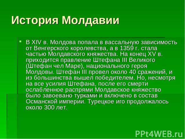История Молдавии В XIV в. Молдова попала в вассальную зависимость от Венгерского королевства, а в 1359 г. стала частью Молдавского княжества. На конец XV в. приходится правление Штефана III Великого (Штефан чел Маре), национального героя Молдовы. Шт…