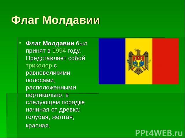 Флаг Молдавии Флаг Молдавии был принят в 1994 году. Представляет собой триколор с равновеликими полосами, расположенными вертикально, в следующем порядке начиная от древка: голубая, жёлтая, красная.