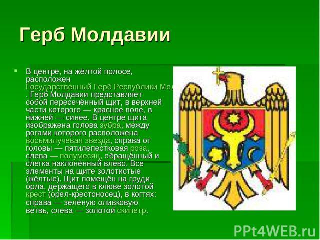 Герб Молдавии В центре, на жёлтой полосе, расположен Государственный Герб Республики Молдова. Герб Молдавии представляет собой пересечённый щит, в верхней части которого — красное поле, в нижней — синее. В центре щита изображена голова зубра, между …