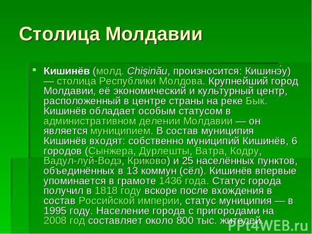 Столица Молдавии Кишинёв (молд. Chişinău, произносится: Кишинэ у) — столица Республики Молдова. Крупнейший город Молдавии, её экономический и культурный центр, расположенный в центре страны на реке Бык. Кишинёв обладает особым статусом в администрат…