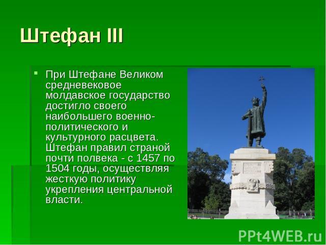 Штефан III При Штефане Великом средневековое молдавское государство достигло своего наибольшего военно-политического и культурного расцвета. Штефан правил страной почти полвека - с 1457 по 1504 годы, осуществляя жесткую политику укрепления центральн…