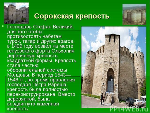 Сорокская крепость Господарь Стефан Великий, для того чтобы противостоять набегам турок, татар и других врагов, в 1499 году возвел на месте генуэзского форта Ольхония деревянную крепость квадратной формы. Крепость стала частью оборонительной системы…