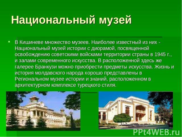 Национальный музей В Кишиневе множество музеев. Наиболее известный из них - Национальный музей истории с диорамой, посвященной освобождению советскими войсками территории страны в 1945 г., и залами современного искусства. В расположенной здесь же га…