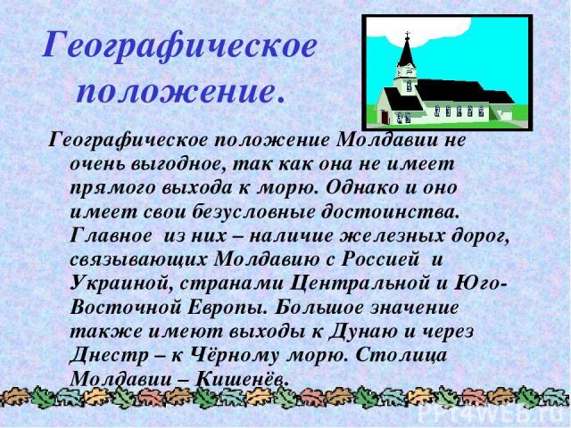 Географическое положение. Географическое положение Молдавии не очень выгодное, так как она не имеет прямого выхода к морю. Однако и оно имеет свои безусловные достоинства. Главное из них – наличие железных дорог, связывающих Молдавию с Россией и Укр…