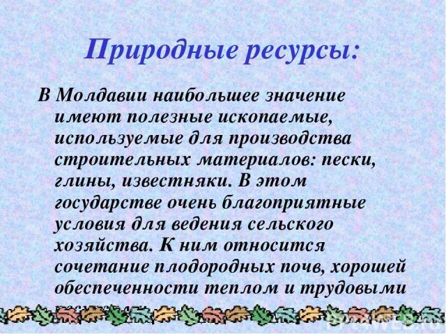 Природные ресурсы: В Молдавии наибольшее значение имеют полезные ископаемые, используемые для производства строительных материалов: пески, глины, известняки. В этом государстве очень благоприятные условия для ведения сельского хозяйства. К ним относ…